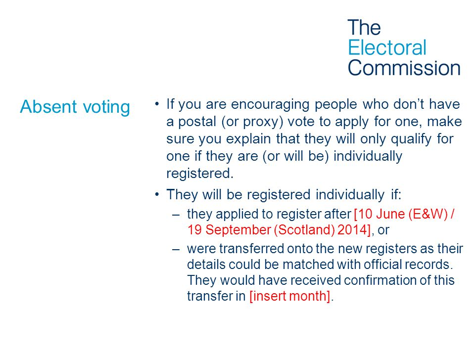 Absent voting If you are encouraging people who don't have a postal (or proxy) vote to apply for one, make sure you explain that they will only qualify for one if they are (or will be) individually registered.