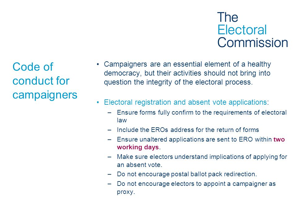 Code of conduct for campaigners Campaigners are an essential element of a healthy democracy, but their activities should not bring into question the integrity of the electoral process.