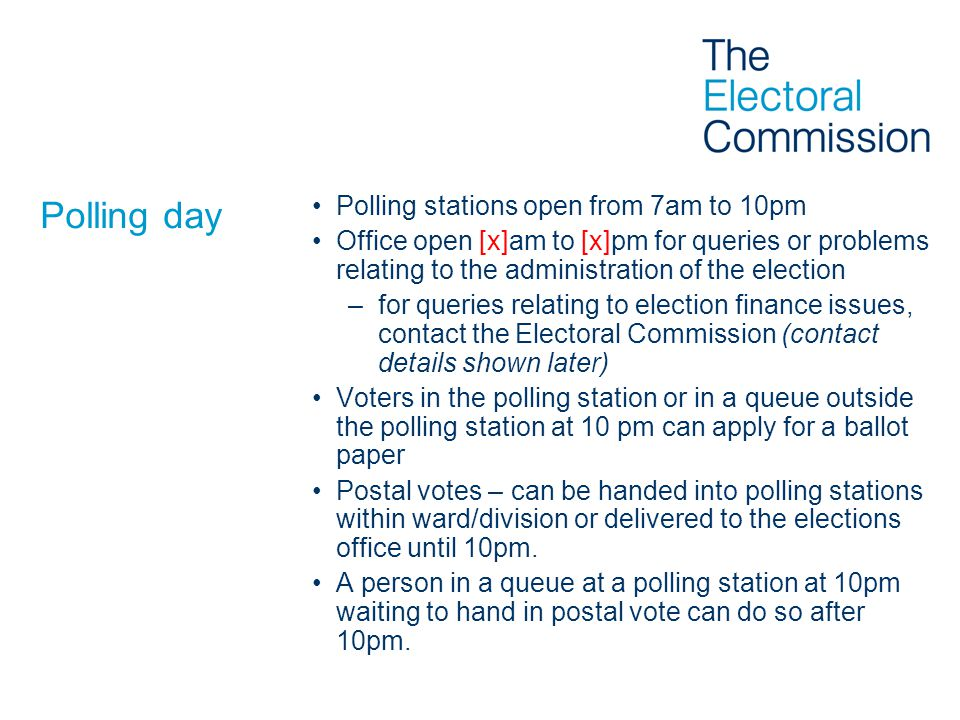 Polling day Polling stations open from 7am to 10pm Office open [x]am to [x]pm for queries or problems relating to the administration of the election –for queries relating to election finance issues, contact the Electoral Commission (contact details shown later) Voters in the polling station or in a queue outside the polling station at 10 pm can apply for a ballot paper Postal votes – can be handed into polling stations within ward/division or delivered to the elections office until 10pm.