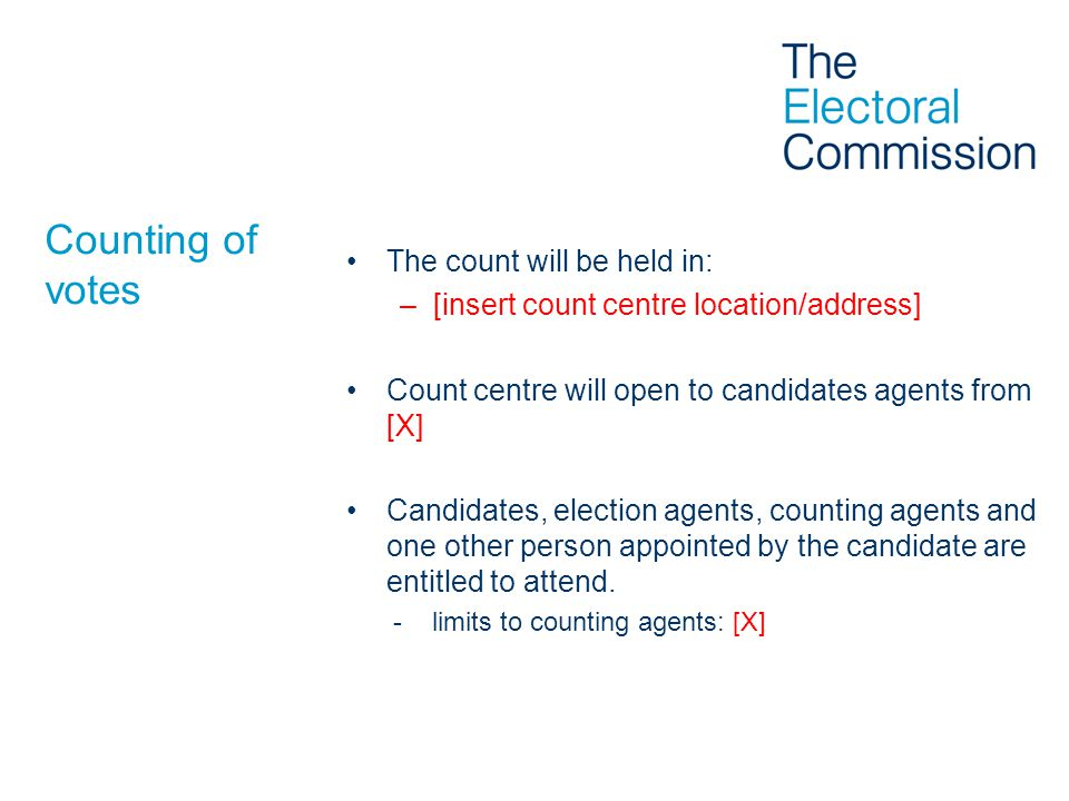 Counting of votes The count will be held in: –[insert count centre location/address] Count centre will open to candidates agents from [X] Candidates, election agents, counting agents and one other person appointed by the candidate are entitled to attend.