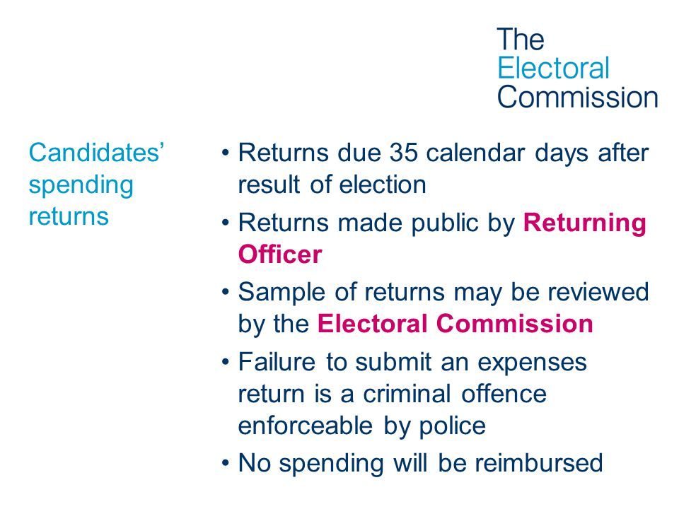 Candidates' spending returns Returns due 35 calendar days after result of election Returns made public by Returning Officer Sample of returns may be reviewed by the Electoral Commission Failure to submit an expenses return is a criminal offence enforceable by police No spending will be reimbursed