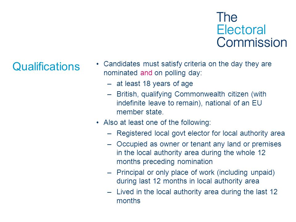 Qualifications Candidates must satisfy criteria on the day they are nominated and on polling day: –at least 18 years of age –British, qualifying Commonwealth citizen (with indefinite leave to remain), national of an EU member state.