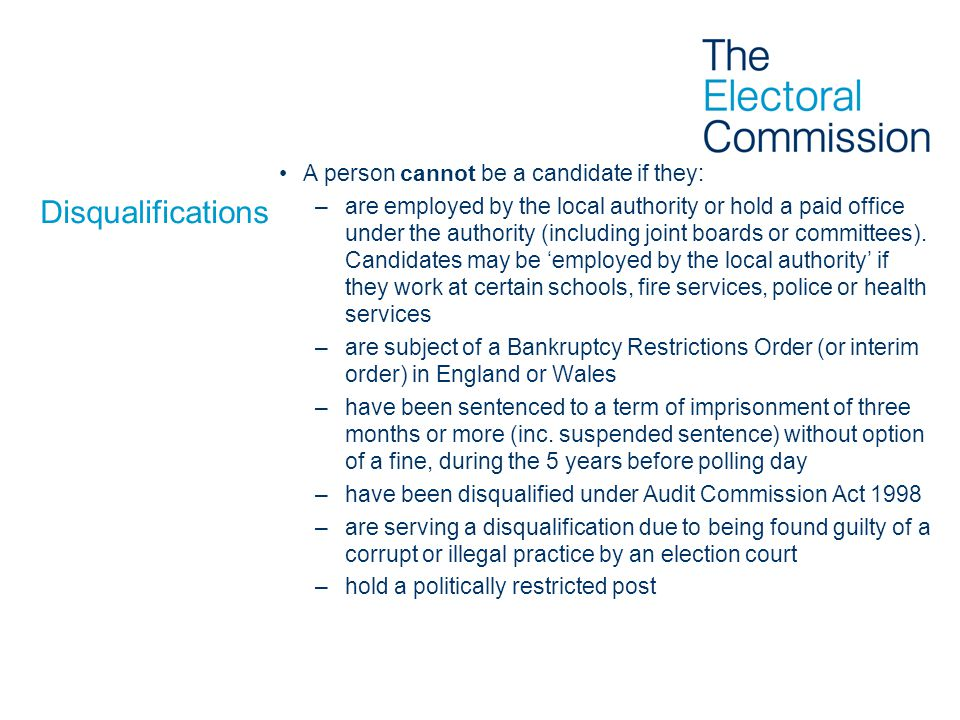 Disqualifications A person cannot be a candidate if they: –are employed by the local authority or hold a paid office under the authority (including joint boards or committees).