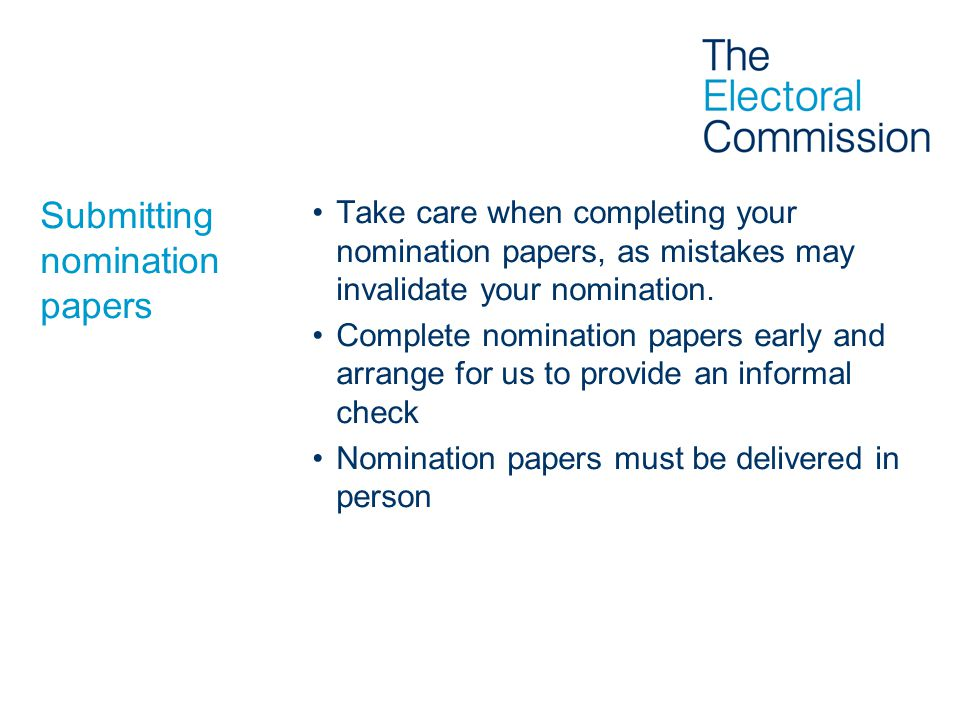 Submitting nomination papers Take care when completing your nomination papers, as mistakes may invalidate your nomination.
