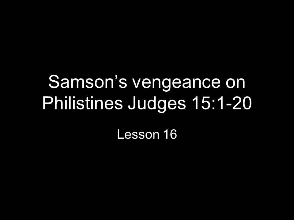 Samson's vengeance on Philistines Judges 15:1-20 Lesson 16