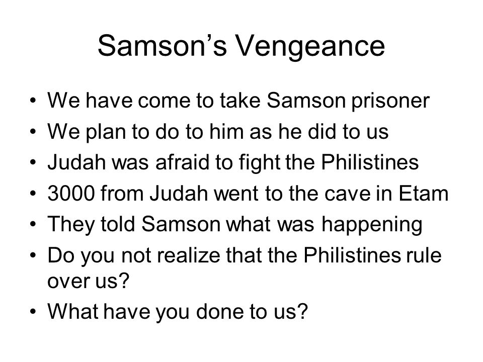 Samson's Vengeance We have come to take Samson prisoner We plan to do to him as he did to us Judah was afraid to fight the Philistines 3000 from Judah went to the cave in Etam They told Samson what was happening Do you not realize that the Philistines rule over us.
