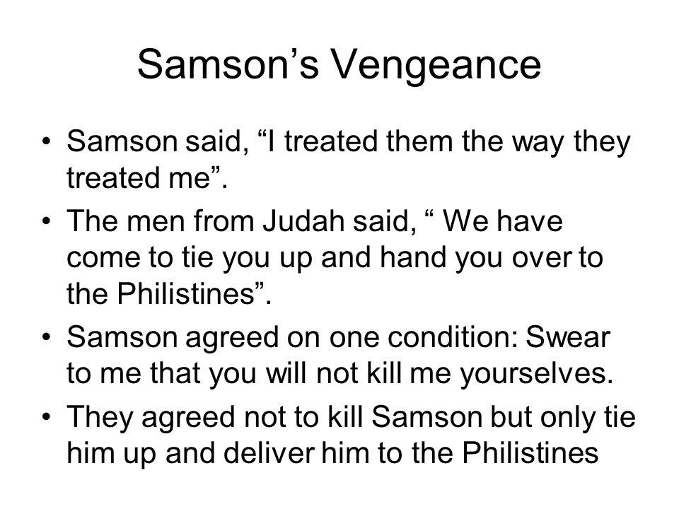 Samson's Vengeance Samson said, I treated them the way they treated me .