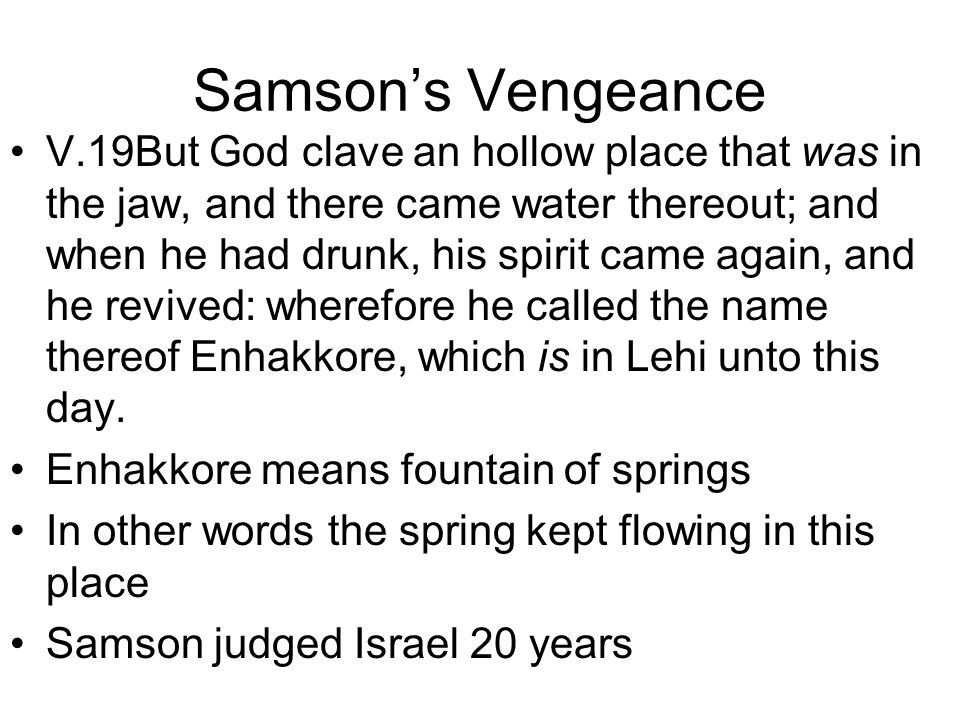 Samson's Vengeance V.19But God clave an hollow place that was in the jaw, and there came water thereout; and when he had drunk, his spirit came again, and he revived: wherefore he called the name thereof Enhakkore, which is in Lehi unto this day.
