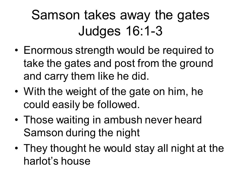 Samson takes away the gates Judges 16:1-3 Enormous strength would be required to take the gates and post from the ground and carry them like he did.