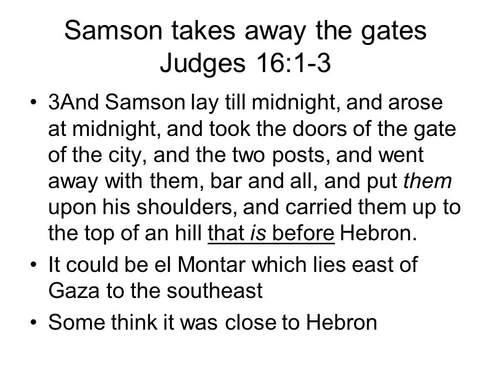 Samson takes away the gates Judges 16:1-3 3And Samson lay till midnight, and arose at midnight, and took the doors of the gate of the city, and the two posts, and went away with them, bar and all, and put them upon his shoulders, and carried them up to the top of an hill that is before Hebron.