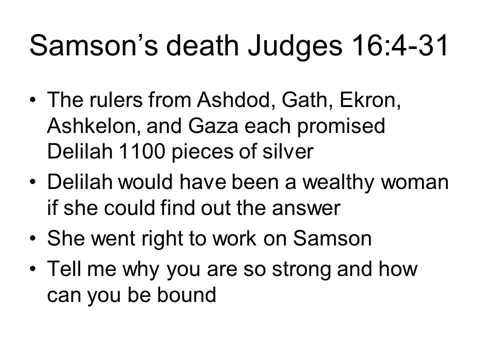 Samson's death Judges 16:4-31 The rulers from Ashdod, Gath, Ekron, Ashkelon, and Gaza each promised Delilah 1100 pieces of silver Delilah would have been a wealthy woman if she could find out the answer She went right to work on Samson Tell me why you are so strong and how can you be bound