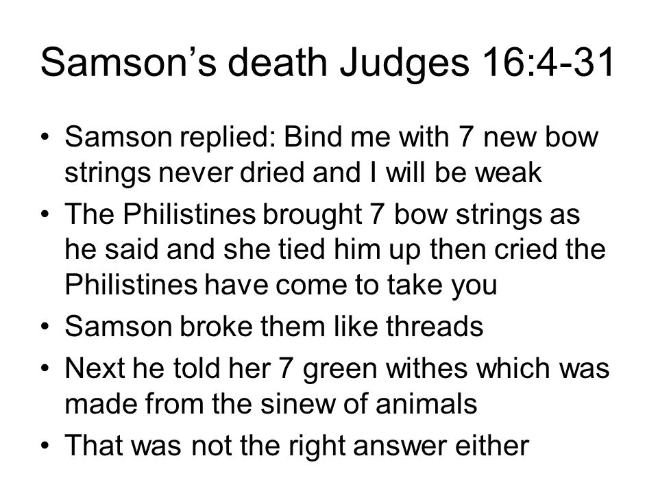 Samson's death Judges 16:4-31 Samson replied: Bind me with 7 new bow strings never dried and I will be weak The Philistines brought 7 bow strings as he said and she tied him up then cried the Philistines have come to take you Samson broke them like threads Next he told her 7 green withes which was made from the sinew of animals That was not the right answer either