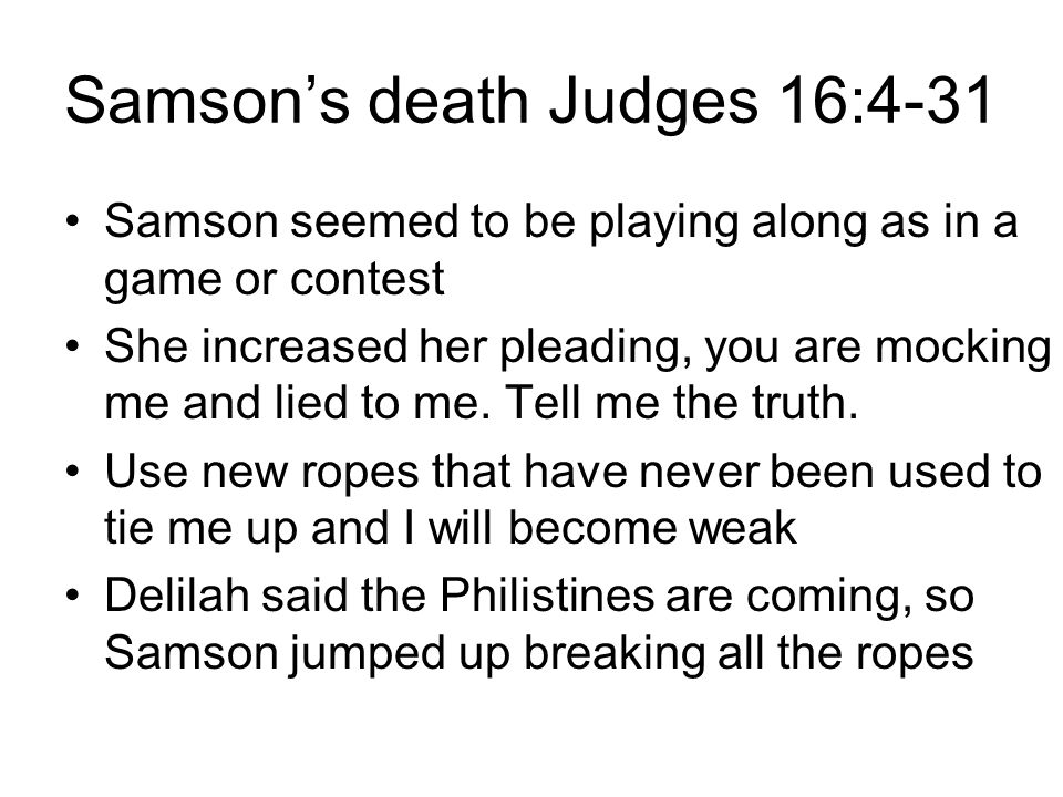 Samson's death Judges 16:4-31 Samson seemed to be playing along as in a game or contest She increased her pleading, you are mocking me and lied to me.