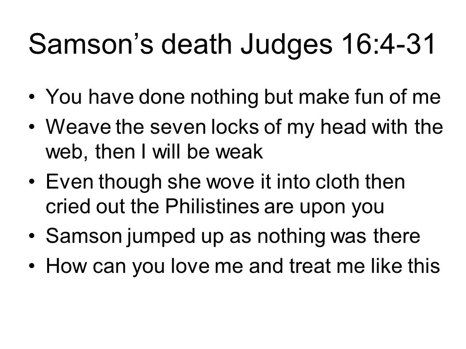 Samson's death Judges 16:4-31 You have done nothing but make fun of me Weave the seven locks of my head with the web, then I will be weak Even though she wove it into cloth then cried out the Philistines are upon you Samson jumped up as nothing was there How can you love me and treat me like this