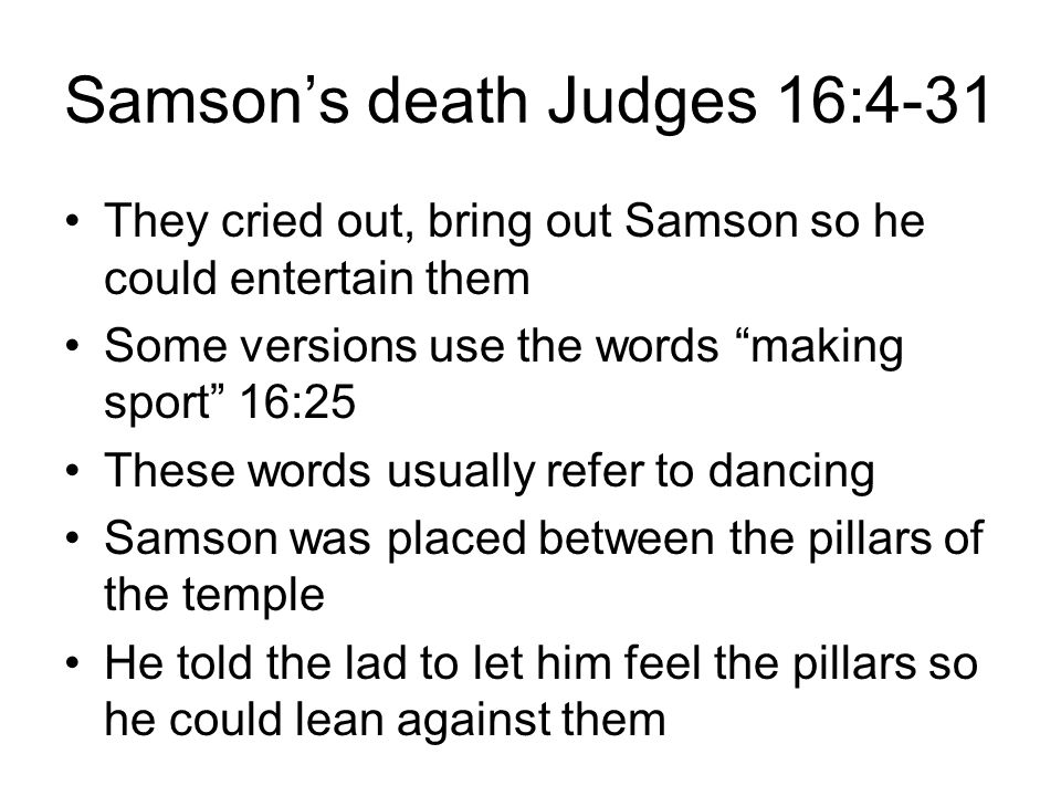 Samson's death Judges 16:4-31 They cried out, bring out Samson so he could entertain them Some versions use the words making sport 16:25 These words usually refer to dancing Samson was placed between the pillars of the temple He told the lad to let him feel the pillars so he could lean against them