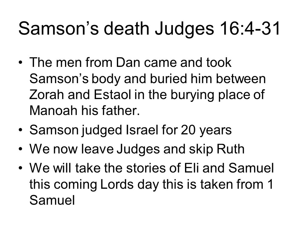 Samson's death Judges 16:4-31 The men from Dan came and took Samson's body and buried him between Zorah and Estaol in the burying place of Manoah his father.