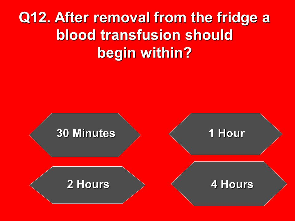 Q12. After removal from the fridge a blood transfusion should begin within.
