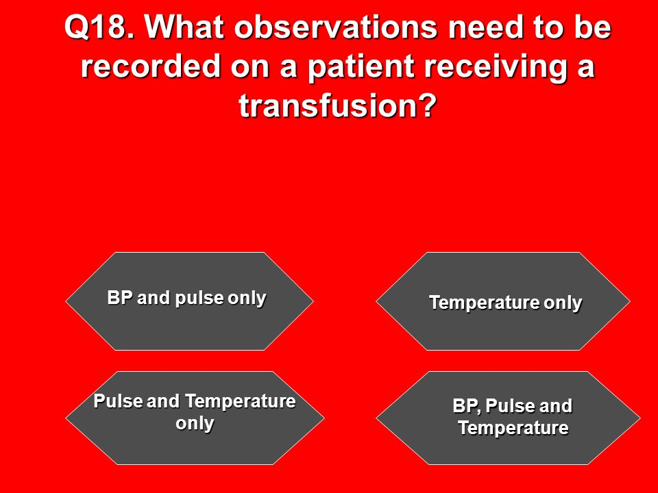 Q18. What observations need to be recorded on a patient receiving a transfusion.