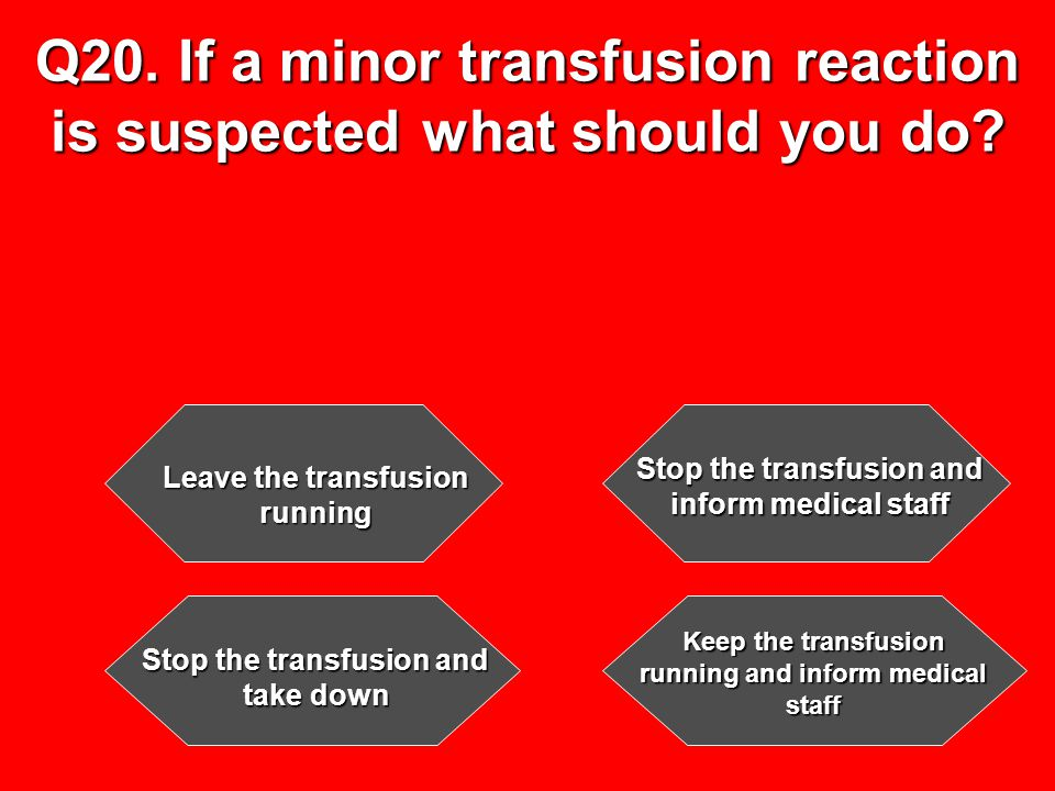 Q20. If a minor transfusion reaction is suspected what should you do.