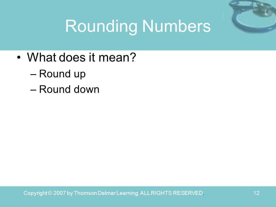 Copyright © 2007 by Thomson Delmar Learning. ALL RIGHTS RESERVED.12 Rounding Numbers What does it mean? –Round up –Round down