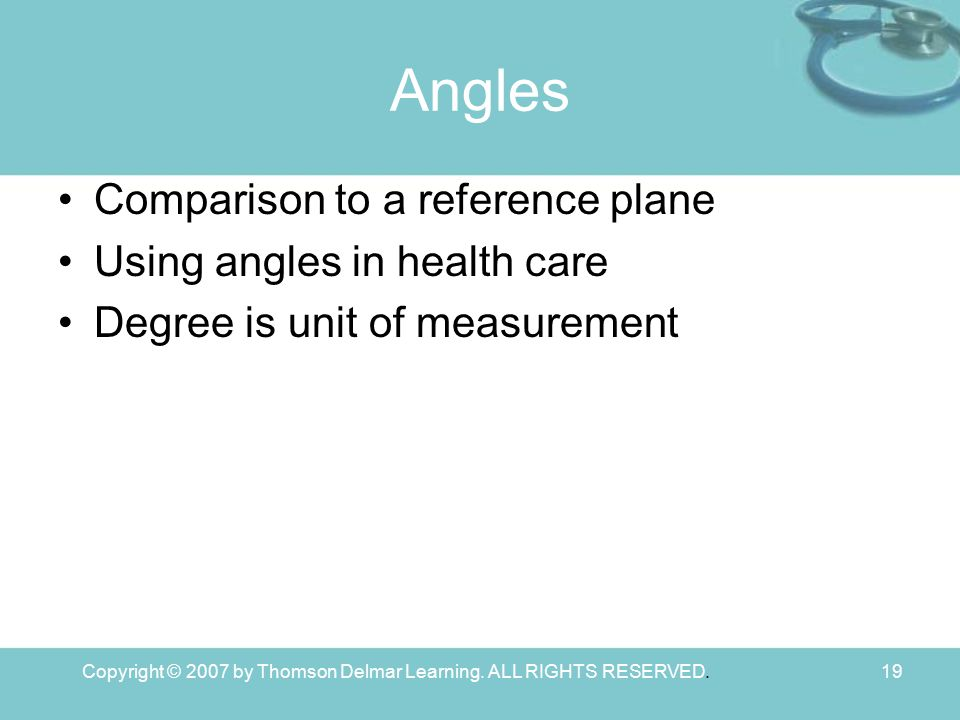 Copyright © 2007 by Thomson Delmar Learning. ALL RIGHTS RESERVED.19 Angles Comparison to a reference plane Using angles in health care Degree is unit