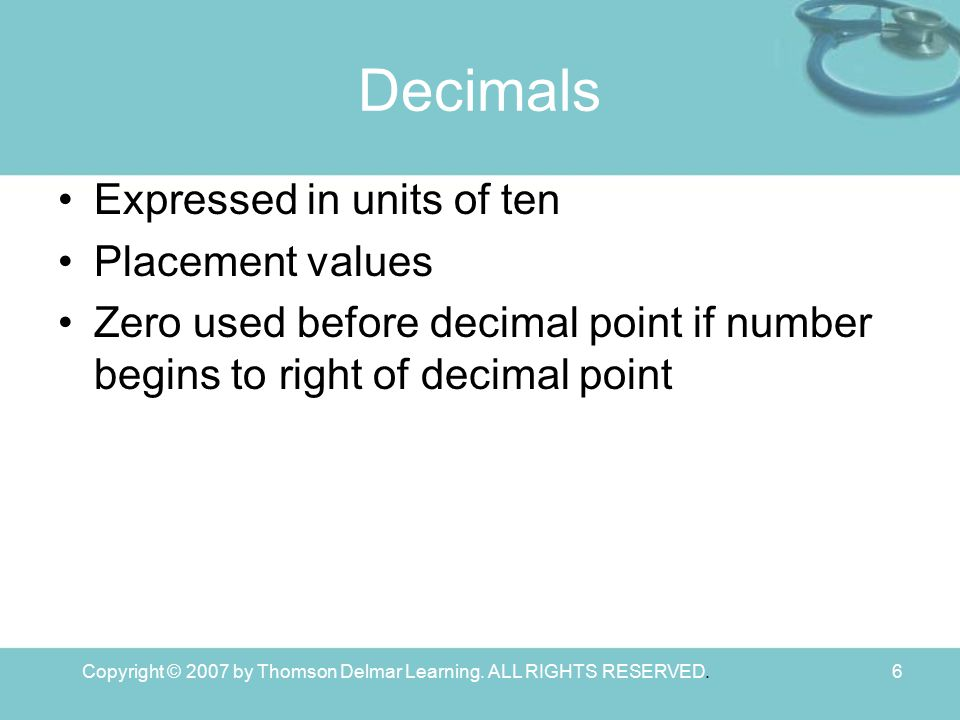 Copyright © 2007 by Thomson Delmar Learning. ALL RIGHTS RESERVED.6 Decimals Expressed in units of ten Placement values Zero used before decimal point