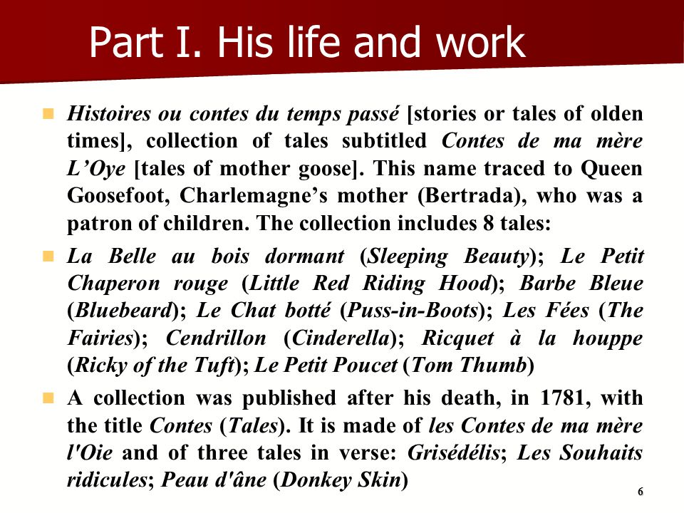 17 Conclusion Charles Perrault is remembered today for a collection of tales he published in 1697 These stories were adapted from earlier folk tales (French folktales of the Middle Ages or Italian tales; for example by Giambattista Basile) The earliest of what came to be regarded as children s literature was first meant for adults In France, they were read in the stylish literary salons of the 1690s Most of these tales contain a moral, even if some of the stories, like Puss in Boots, sound very immoral