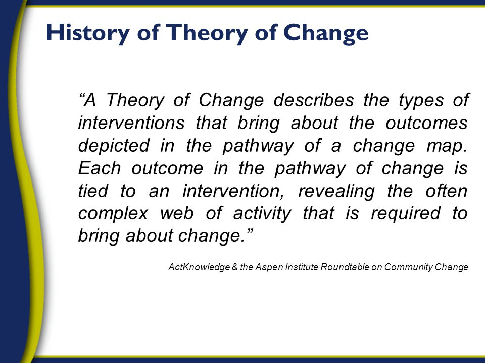A Theory of Change describes the types of interventions that bring about the outcomes depicted in the pathway of a change map.