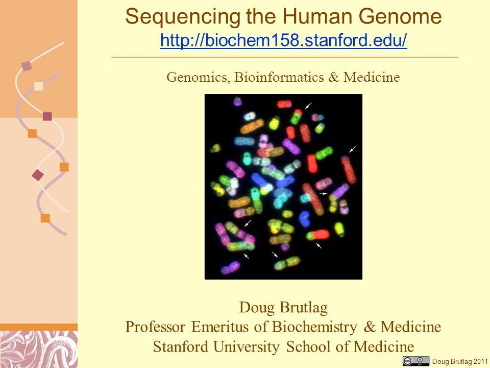 Doug Brutlag 2011 Sequencing the Human Genome http://biochem158.stanford.edu/ http://biochem158.stanford.edu/ Doug Brutlag Professor Emeritus of Biochemistry & Medicine Stanford University School of Medicine Genomics, Bioinformatics & Medicine