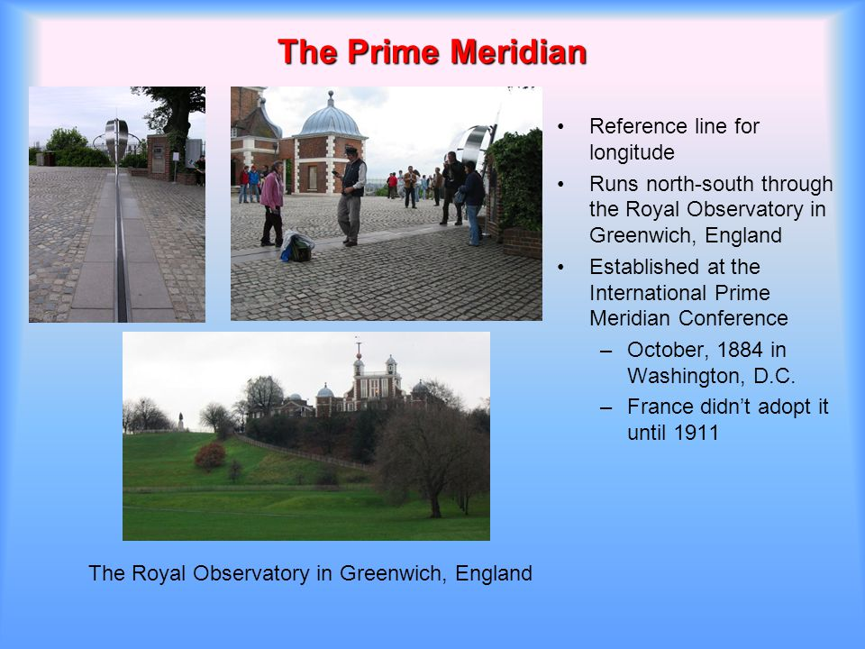 The Prime Meridian Reference line for longitude Runs north-south through the Royal Observatory in Greenwich, England Established at the International