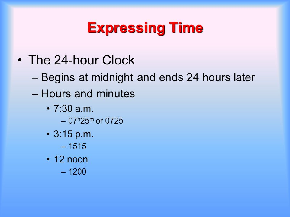 Expressing Time The 24-hour Clock –Begins at midnight and ends 24 hours later –Hours and minutes 7:30 a.m. –07 h 25 m or 0725 3:15 p.m. –1515 12 noon