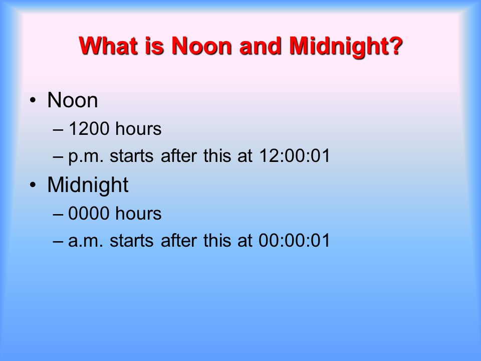 What is Noon and Midnight? Noon –1200 hours –p.m. starts after this at 12:00:01 Midnight –0000 hours –a.m. starts after this at 00:00:01