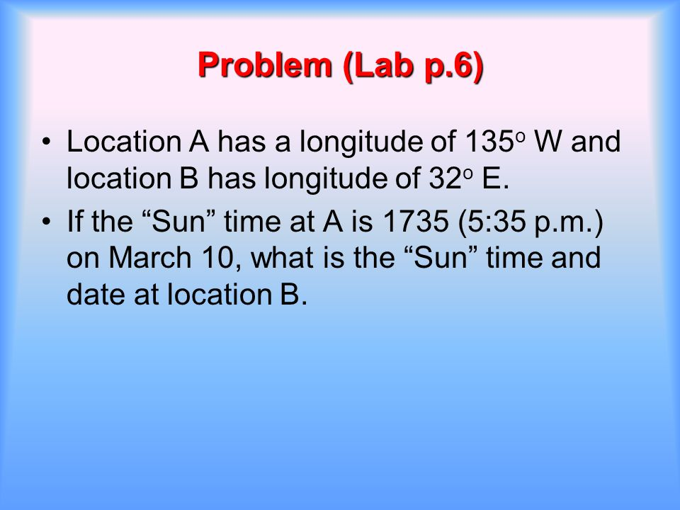 "Problem (Lab p.6) Location A has a longitude of 135 o W and location B has longitude of 32 o E. If the ""Sun"" time at A is 1735 (5:35 p.m.) on March 10"