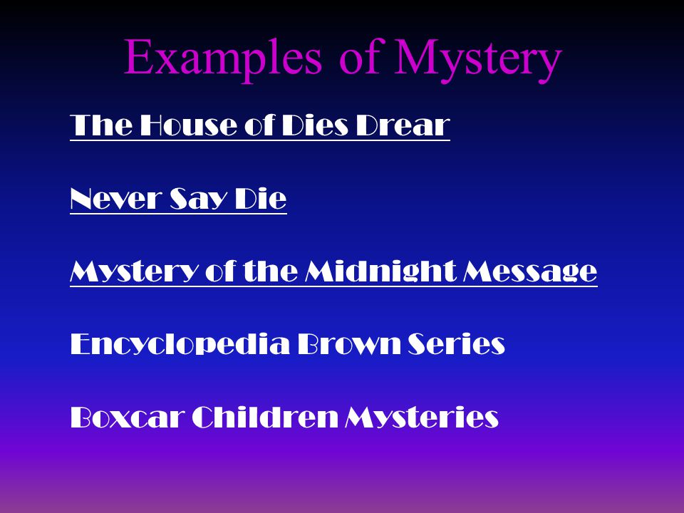 Examples of Mystery The House of Dies Drear Never Say Die Mystery of the Midnight Message Encyclopedia Brown Series Boxcar Children Mysteries
