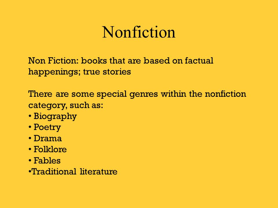 Nonfiction Non Fiction: books that are based on factual happenings; true stories There are some special genres within the nonfiction category, such as: Biography Poetry Drama Folklore Fables Traditional literature