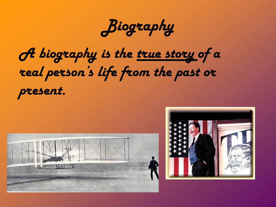 Biography A biography is the true story of a real person's life from the past or present.