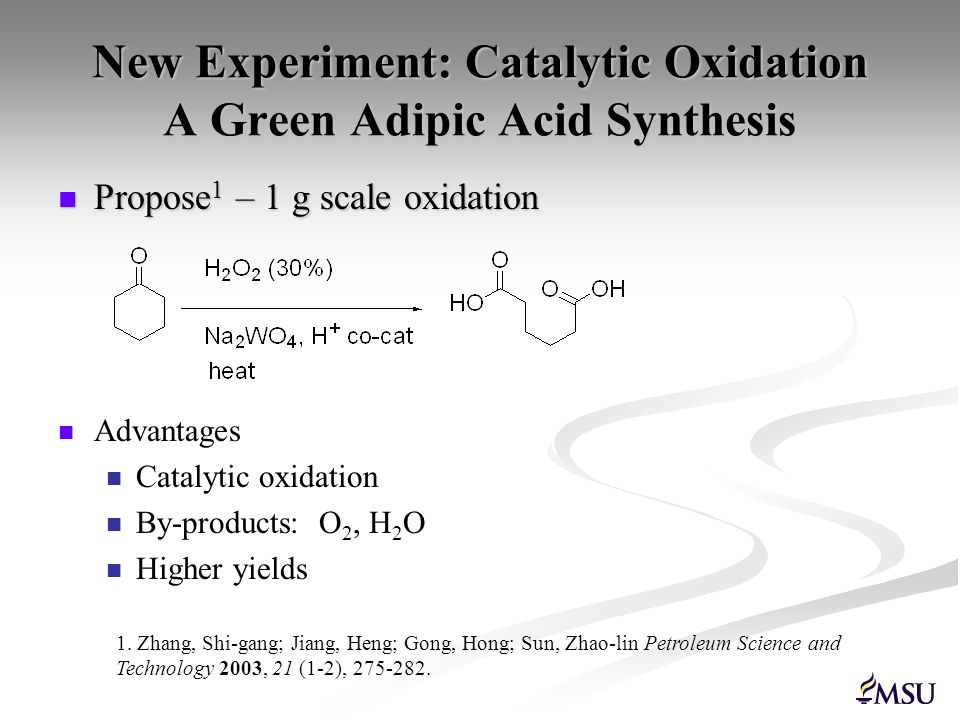 New Experiment: Catalytic Oxidation A Green Adipic Acid Synthesis Propose 1 – 1 g scale oxidation Propose 1 – 1 g scale oxidation Advantages Catalytic