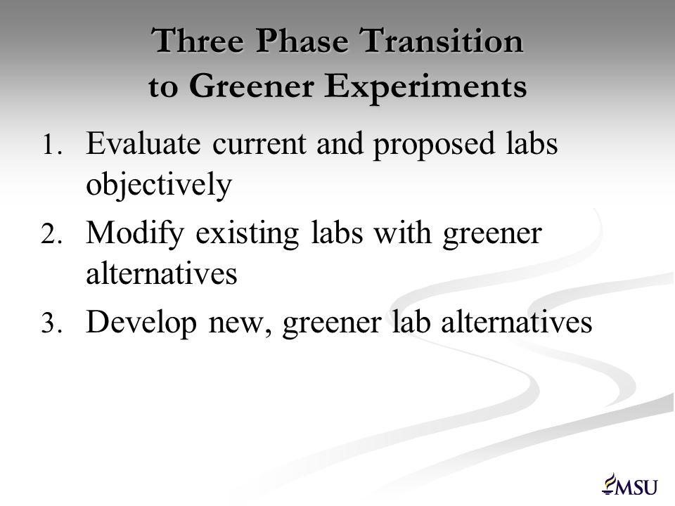 Three Phase Transition to Greener Experiments 1. 1. Evaluate current and proposed labs objectively 2. 2. Modify existing labs with greener alternative