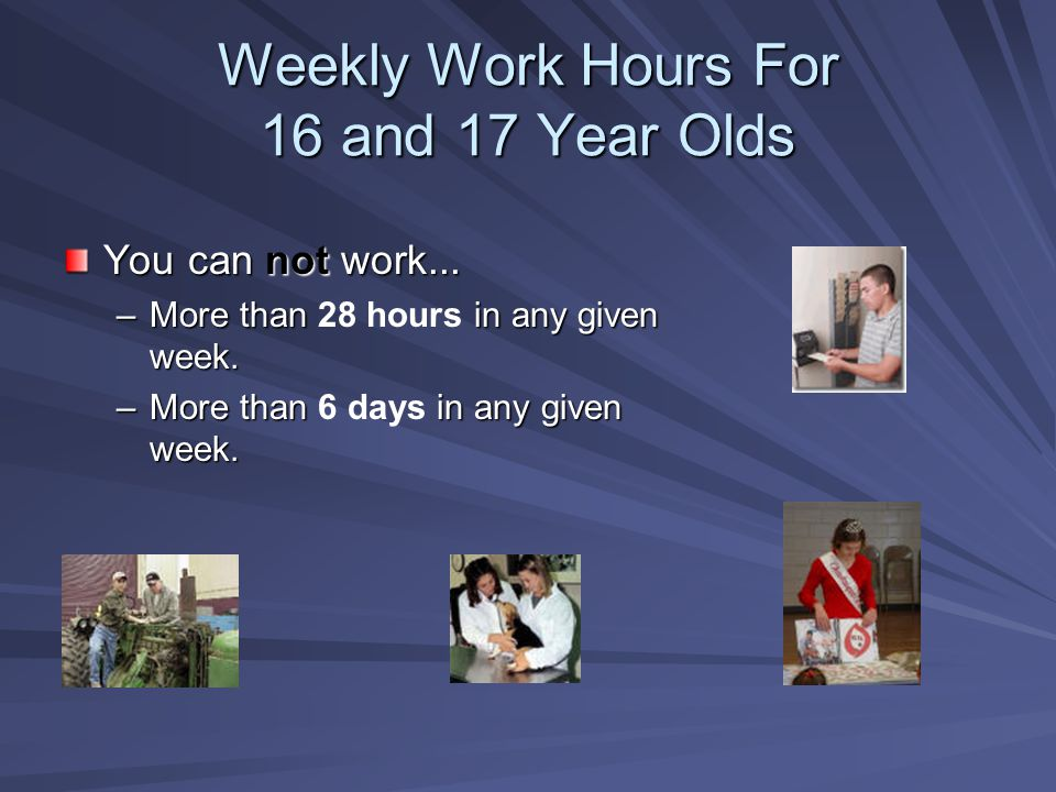 Weekly Work Hours For 16 and 17 Year Olds You can not work... –More than in any given week. –More than 28 hours in any given week. –More than in any g
