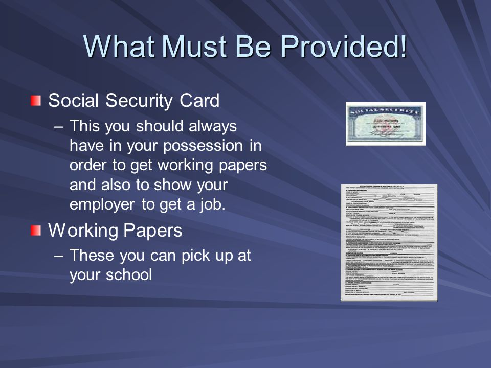 What Must Be Provided! Social Security Card – –This you should always have in your possession in order to get working papers and also to show your emp