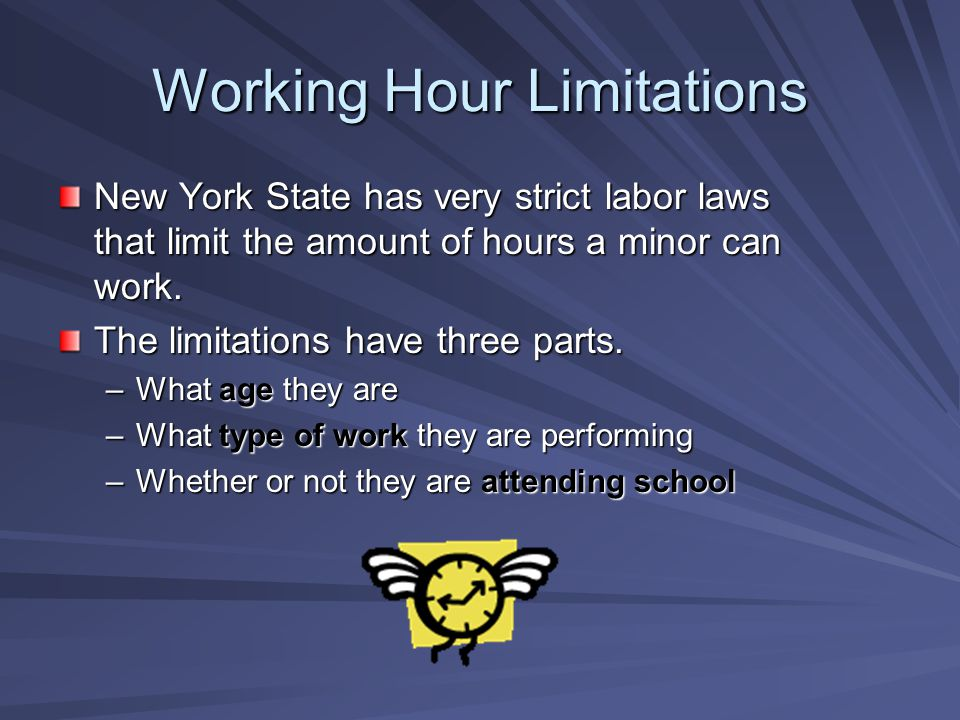 Working Hour Limitations New York State has very strict labor laws that limit the amount of hours a minor can work. The limitations have three parts.