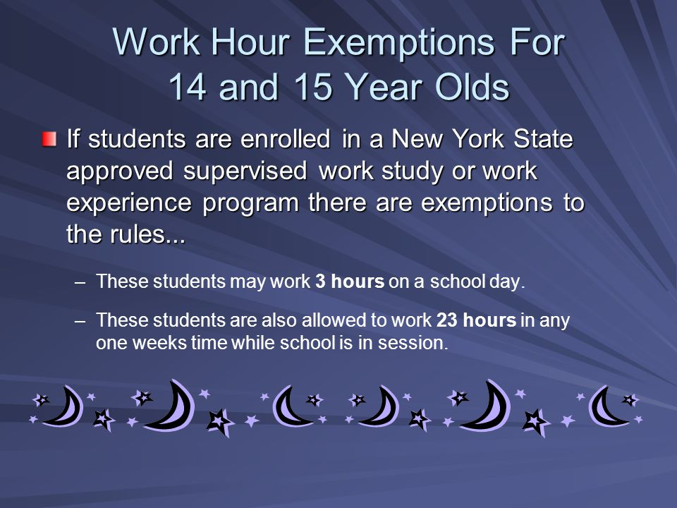 Work Hour Exemptions For 14 and 15 Year Olds If students are enrolled in a New York State approved supervised work study or work experience program th