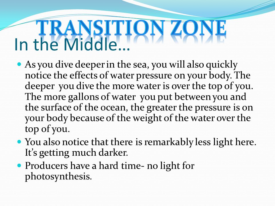 In the Middle… As you dive deeper in the sea, you will also quickly notice the effects of water pressure on your body. The deeper you dive the more wa