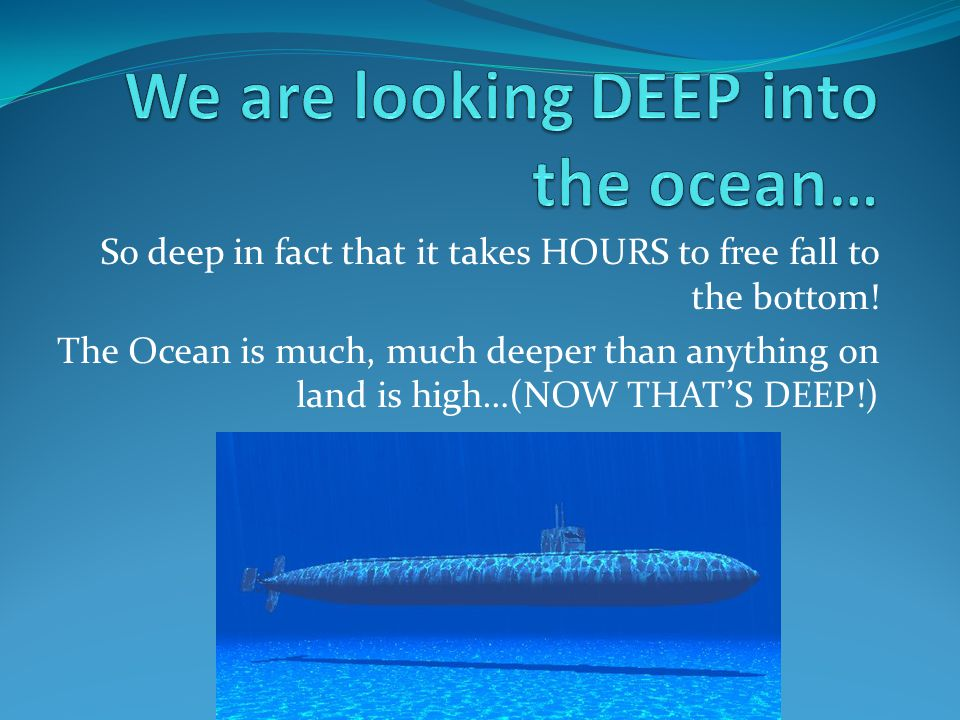So deep in fact that it takes HOURS to free fall to the bottom! The Ocean is much, much deeper than anything on land is high…(NOW THAT'S DEEP!)