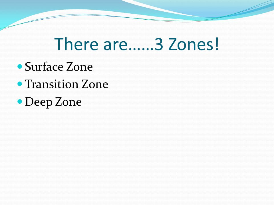 There are……3 Zones! Surface Zone Transition Zone Deep Zone