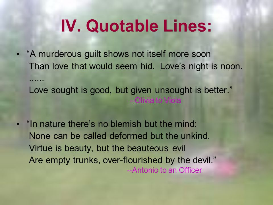 IV. Quotable Lines: A murderous guilt shows not itself more soon Than love that would seem hid.