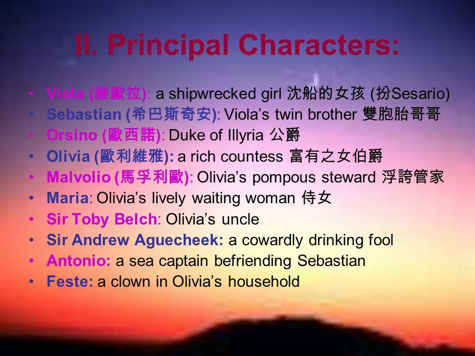 II. Principal Characters: Viola ( 維歐拉 ): a shipwrecked girl 沈船的女孩 ( 扮 Sesario) Sebastian ( 希巴斯奇安 ): Viola's twin brother 雙胞胎哥哥 Orsino ( 歐西諾 ): Duke of