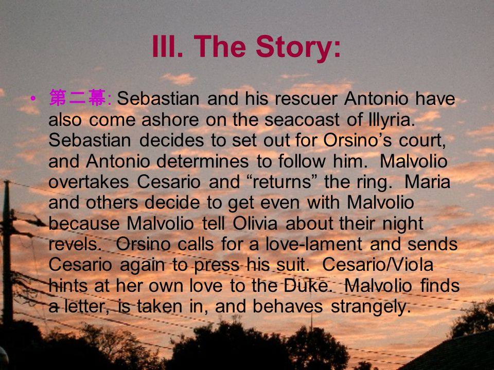 III. The Story: 第二幕 : Sebastian and his rescuer Antonio have also come ashore on the seacoast of Illyria. Sebastian decides to set out for Orsino's co