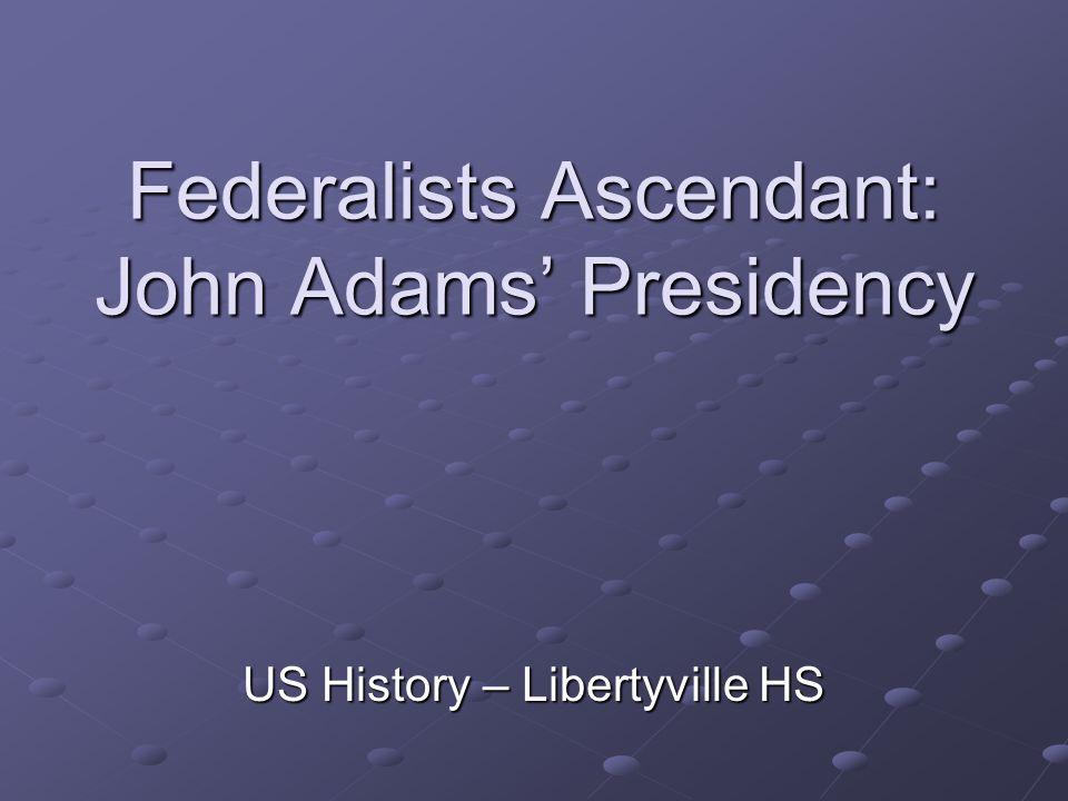 Federalists Ascendant: John Adams' Presidency US History – Libertyville HS