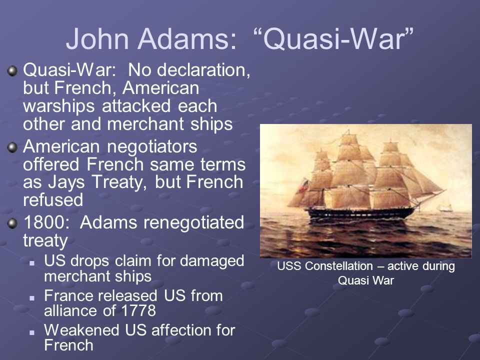 """John Adams: """"Quasi-War"""" Quasi-War: No declaration, but French, American warships attacked each other and merchant ships American negotiators offered F"""